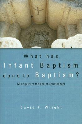 What Has Infant Baptism Done to Baptism?: An Enquiry at the End of Christendom