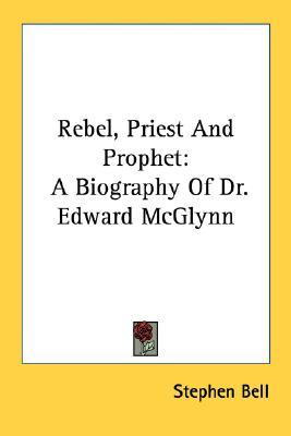 Rebel, Priest and Prophet: A Biography of Dr. Edward McGlynn