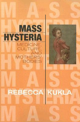 Mass Hysteria: Medicine, Culture, and Mothers' Bodies