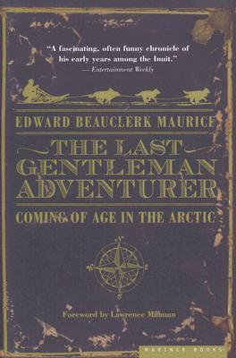 Ebook The Last Gentleman Adventurer: Coming of Age in the Arctic by Edward Beauclerk Maurice DOC!