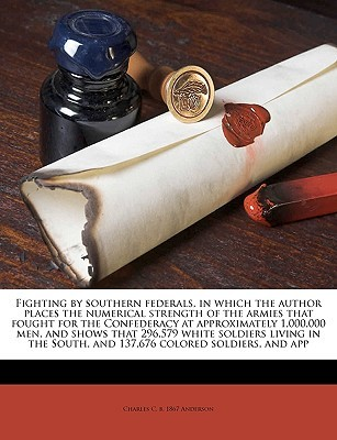 Fighting by southern federals, in which the author places the numerical strength of the armies that fought for the Confederacy at approximately 1,000,000 men, and shows that 296,579 white soldiers living in the South, and 137,676 colored soldiers, and app