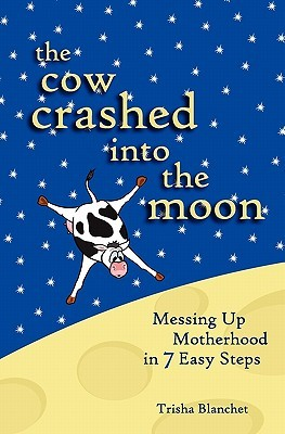 The Cow Crashed into the Moon: Messing up Motherhood in 7 Easy Steps