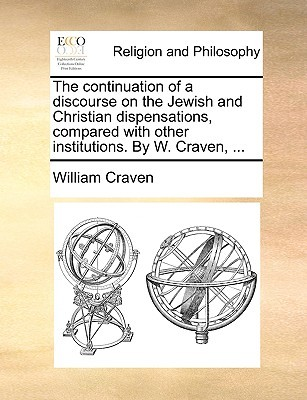 The Continuation of a Discourse on the Jewish and Christian Dispensations, Compared with Other Institutions. by W. Craven, ...
