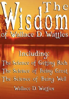 The Wisdom Of Wallace D Wattles Including The Science Of Getting