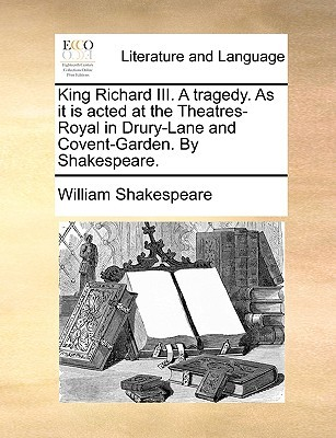 King Richard III. a Tragedy. as It Is Acted at the Theatres-Royal in Drury-Lane and Covent-Garden. by Shakespeare.
