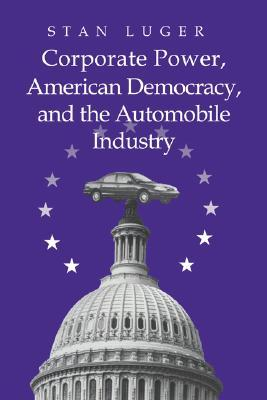 Corporate Power, American Democracy, and the Automobile Industry by Stan Luger