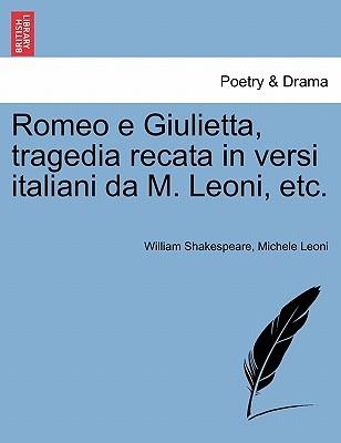 Romeo E Giulietta, Tragedia Recata in Versi Italiani Da M. Leoni, Etc.