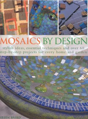 Mosaics by Design: Stylish Ideas, Essential Techniques and Over 60 Step-By-Step Projects for Every Home and Garden