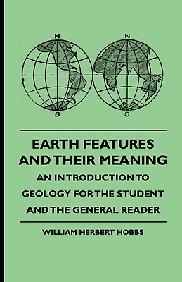 Earth Features and Their Meaning - An Introduction to Geology for the Student and the General Reader