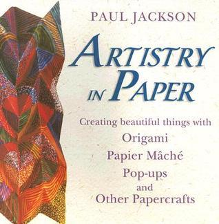 Artistry in Paper: Creating Beautiful Things with Origami, Papier Mache, Pop-Ups and Other Papercrafts