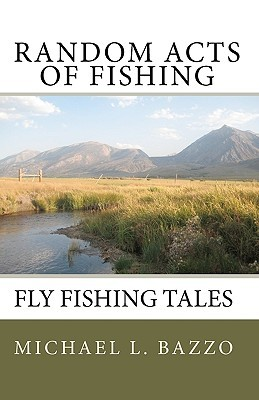 Random Acts of Fishing: Fly-Fishing Tales
