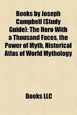 Books by Joseph Campbell (Study Guide): The Hero With a Thousand Faces, the Power of Myth, Historical Atlas of World Mythology