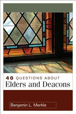 40 Questions about Elders and Deacons by Benjamin L. Merkle