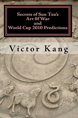 Secrets of Sun Tzu's Art of War and World Cup 2010 Predictions: More Than 80% Accuracy! Simple and Easy to Use!