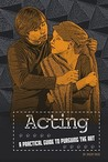 Acting: A Practical Guide to Pursuing the Art