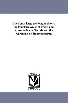 The South Since the War, as Shown by Fourteen Weeks of Travel and Observation in Georgia and the Carolinas. by Sidney Andrews.