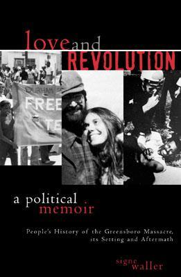 Love and Revolution: A Political Memoir: People's History of the Greensboro Massacre, Its Setting and Aftermath