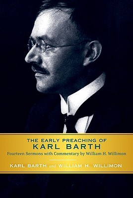 Early Preaching of Karl Barth: Fourteen Sermons with Commentary by William H. Willimon