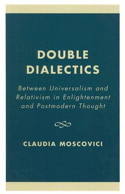 Double Dialectics: Between Universalism and Relativism in Enlightenment and Postmodern Thought