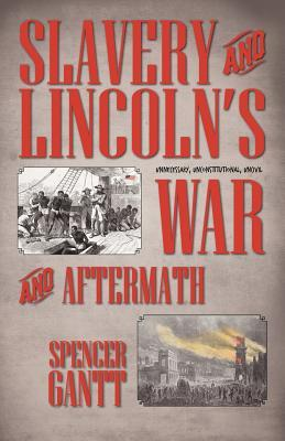 Slavery and Lincoln's Unnecessary, Unconstitutional, Uncivil War and Aftermath