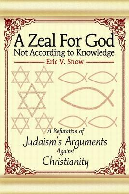 A Zeal for God Not According to Knowledge: A Refutation of Judaism's Arguments Against Christianity
