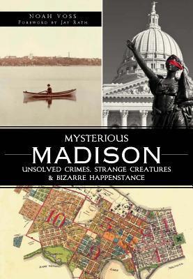 Mysterious Madison: Unsolved Crimes, Strange Creatures & Bizarre Happenstance