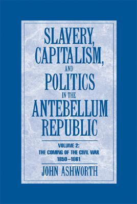Slavery, Capitalism and Politics in the Antebellum Republic: Volume 2, The Coming of the Civil War, 1850-1861