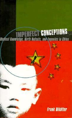 Imperfect Conceptions: Medical Knowledge, Birth Defects, and Eugenics in China