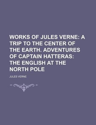 Works of Jules Verne (Volume 2); A Trip to the Center of the Earth. Adventures of Captain Hatteras the English at the North Pole
