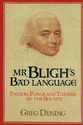Mr Bligh's Bad Language: Passion, Power, And Theatre On The Bounty
