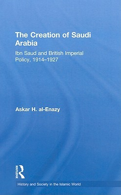 The Creation of Saudi Arabia: British Foreign Policy and Saudi Expansion, 1914-1927