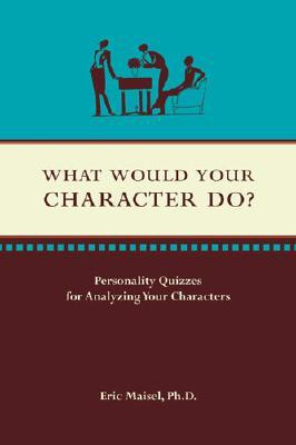 What Would Your Character Do? by Eric Maisel