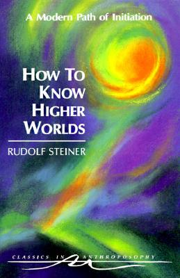 How to Know Higher Worlds: A Modern Path of Initiation