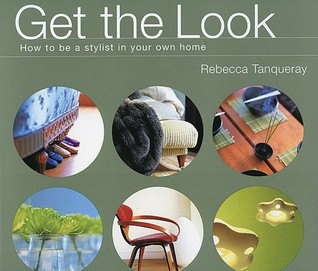 Get the Look: How to Be a Stylist in Your Own Home by Rebecca Tanqueray