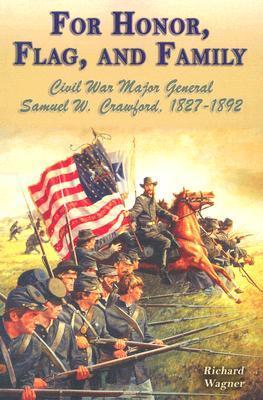 For Honor, Flag, And Family: Civil War Major General Samuel W. Crawford, 1827 1892