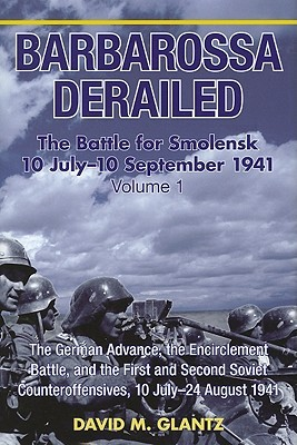Barbarossa Derailed: The Battle for Smolensk 10 July-10 September 1941, Volume 1: The German Advance to Smolensk, the Encirclement Battle, and the First and Second Soviet Counteroffensives, 10 July-24 August 1941