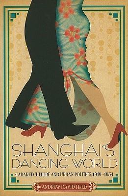 Shanghai's Dancing World: Cabaret Culture and Urban Politics, 1919-1954