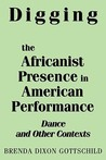 Digging the Africanist Presence in American Performance by Brenda Dixon Gottschild