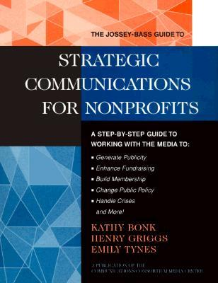 The Jossey-Bass Guide to Strategic Communications for Nonprofits: A Step-By-Step Guide to Working with the Media to Generate Publicity, Enhance Fundraising, Build Membership, Change Public Policy, Handle Crises, and More!