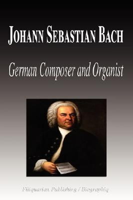 Johann Sebastian Bach - German Composer and Organist