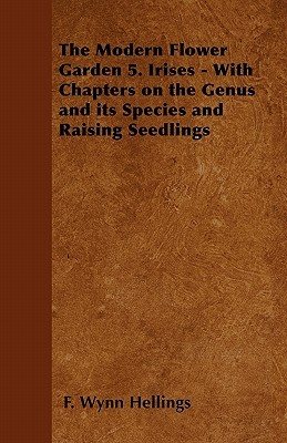 The Modern Flower Garden - 5. Irises - With Chapters on the Genus and its Species and Raising Seedlings