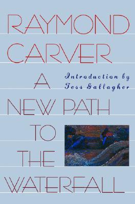 A New Path to the Waterfall by Raymond Carver