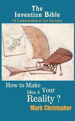 The Invention Bible: How to Make Your Ideas a Reality