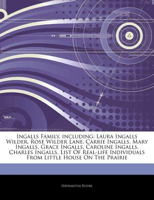 Articles on Ingalls Family, Including: Laura Ingalls Wilder, Rose Wilder Lane, Carrie Ingalls, Mary Ingalls, Grace Ingalls, Caroline Ingalls, Charles Ingalls, List of Real-Life Individuals from Little House on the Prairie