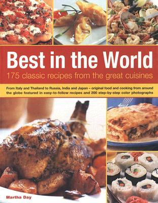 Best in the World: 175 Classic Recipes from the Great Cuisines: From Italy and Thailand to Russia, India and Japan - Original Food and Cooking from Around the Globe Featured in Easy-To-Follow Recipes and 200 Step-By-Step Colour Photographs