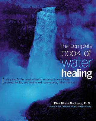 The Complete Book of Water Healing: Using the Earth's Most Essential Resource to Cure Illness, Promote Health, and Soothe and Restore Body, Mind, and Spirit