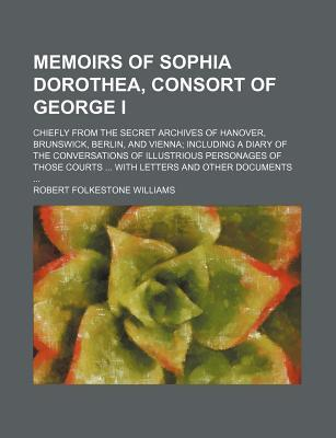 Memoirs of Sophia Dorothea, Consort of George I (Volume 1); Chiefly from the Secret Archives of Hanover, Brunswick, Berlin, and Vienna Including a Diary of the Conversations of Illustrious Personages of Those Courts with Letters and Other Documents