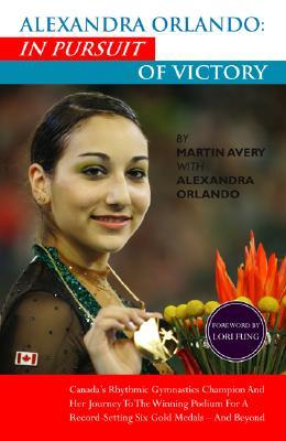 Alexandra Orlando: In Pursuit of Victory: Canadian Rhythmic Gymnastics Champion and Her Journey to the Winning Podium for a Record-Setting Six Gold Medals - And Beyond