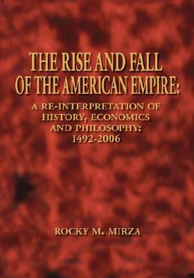 The Rise And Fall Of The American Empire: A Re Interpretation Of History, Economics And Philosophy: 1492 2006