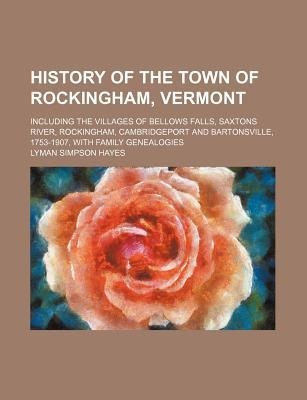 History of the Town of Rockingham, Vermont; Including the Villages of Bellows Falls, Saxtons River, Rockingham, Cambridgeport and Bartonsville, 1753-1907, with Family Genealogies
